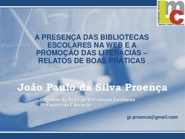 A PRESENÇA DAS BIBLIOTECAS ESCOLARES NA WEB E A PROMOÇÃO DAS LITERACIAS – RELATOS DE BOAS PRÁTICAS<br />João Paulo da Silv...
