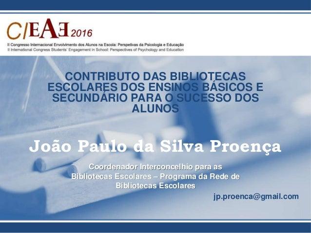 CONTRIBUTO DAS BIBLIOTECAS ESCOLARES DOS ENSINOS BÁSICOS E SECUNDÁRIO PARA O SUCESSO DOS ALUNOS João Paulo da Silva Proenç...
