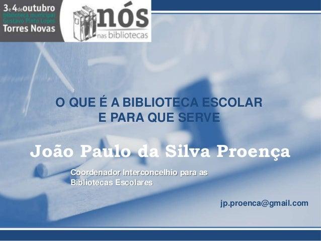 O QUE É A BIBLIOTECA ESCOLAR  E PARA QUE SERVE  João Paulo da Silva Proença  Coordenador Interconcelhio para as  Bibliotec...