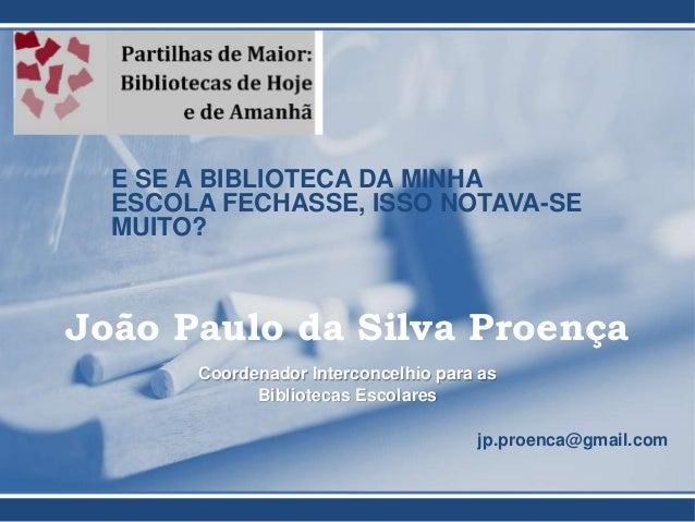 E SE A BIBLIOTECA DA MINHA ESCOLA FECHASSE, ISSO NOTAVA-SE MUITO? João Paulo da Silva Proença Coordenador Interconcelhio p...