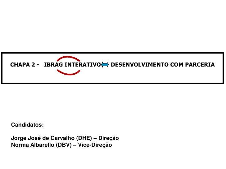 CHAPA 2 - IBRAG INTERATIVO         DESENVOLVIMENTO COM PARCERIACandidatos:Jorge José de Carvalho (DHE) – DireçãoNorma Alba...