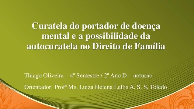 Curatela do portador de doença   mental e a possibilidade daautocuratela no Direito de FamíliaThiago Oliveira – 4º Semestr...