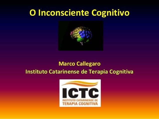 O Inconsciente Cognitivo             Marco CallegaroInstituto Catarinense de Terapia Cognitiva