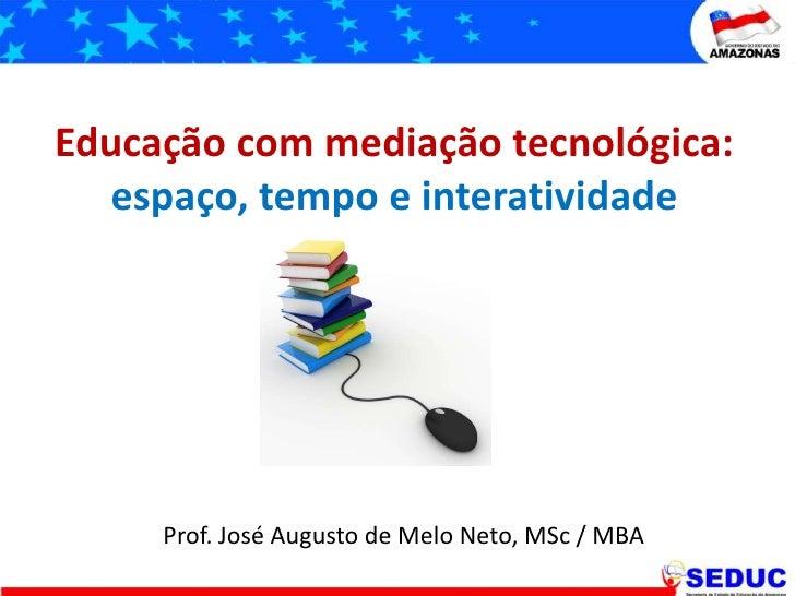 Educação com mediação tecnológica: espaço, tempo e interatividade<br />Prof. José Augusto de Melo Neto, MSc / MBA<br />