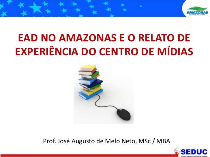 EAD NO AMAZONAS E O RELATO DE EXPERIÊNCIA DO CENTRO DE MÍDIAS<br />Prof. José Augusto de Melo Neto, MSc / MBA<br />