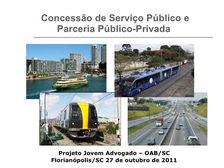 Concessão de Serviço Público e Parceria Público-Privada  Projeto Jovem Advogado – OAB/SC Florianópolis/SC 27 de outubro de...