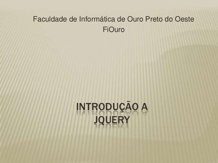 Faculdade de Informática de Ouro Preto do Oeste <br />FiOuro<br />Introdução aJquery<br />