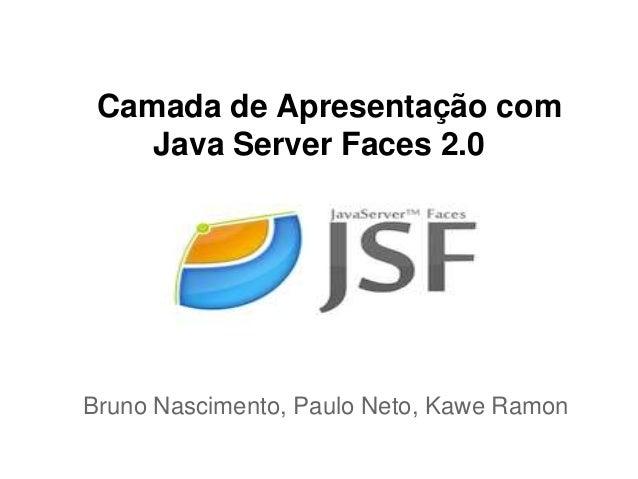 Camada de Apresentação com    Java Server Faces 2.0Bruno Nascimento, Paulo Neto, Kawe Ramon
