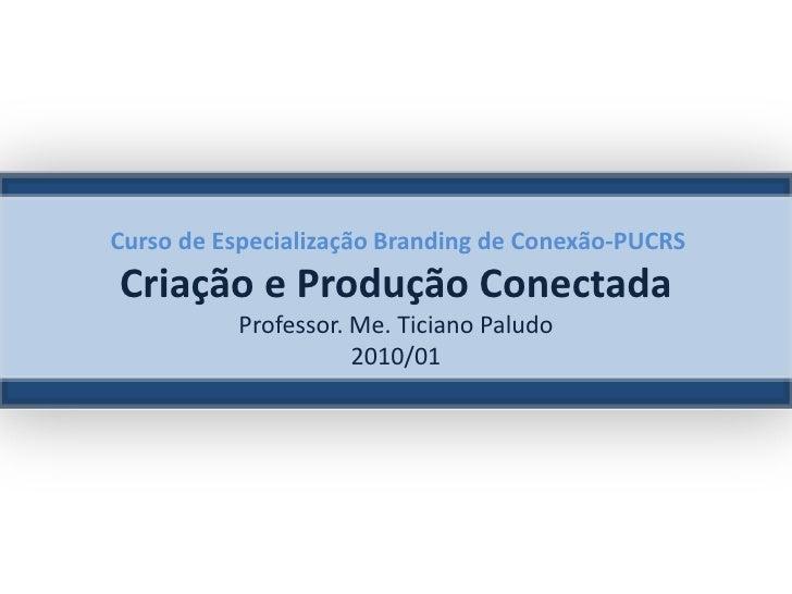 Curso de Especialização Branding de Conexão-PUCRSCriação e Produção ConectadaProfessor. Me. Ticiano Paludo2010/01<br />