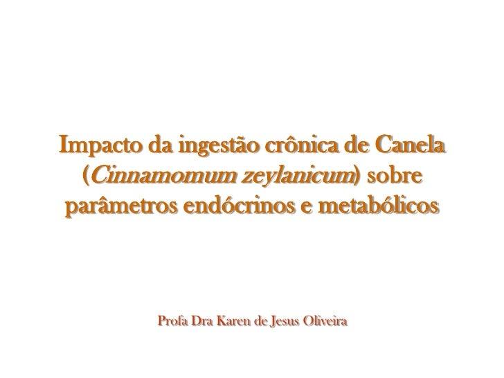 Impacto da ingestão crônica de Canela  (Cinnamomum zeylanicum) sobre parâmetros endócrinos e metabólicos         Profa Dra...
