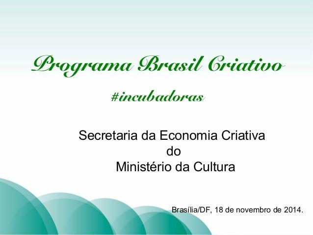 TÍTULO  Programa Brasil Criativo  #incubadoras  Secretaria da Economia Criativa  do  Ministério da Cultura  Brasília/DF, 1...