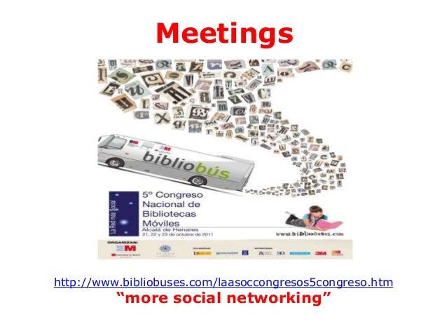 "Meetings  http://www.bibliobuses.com/laasoccongresos5congreso.htm  ""more social networking"""