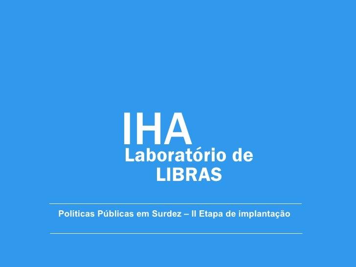 IHA de              Laboratório                      LIBRASPolíticas Públicas em Surdez – II Etapa de implantação