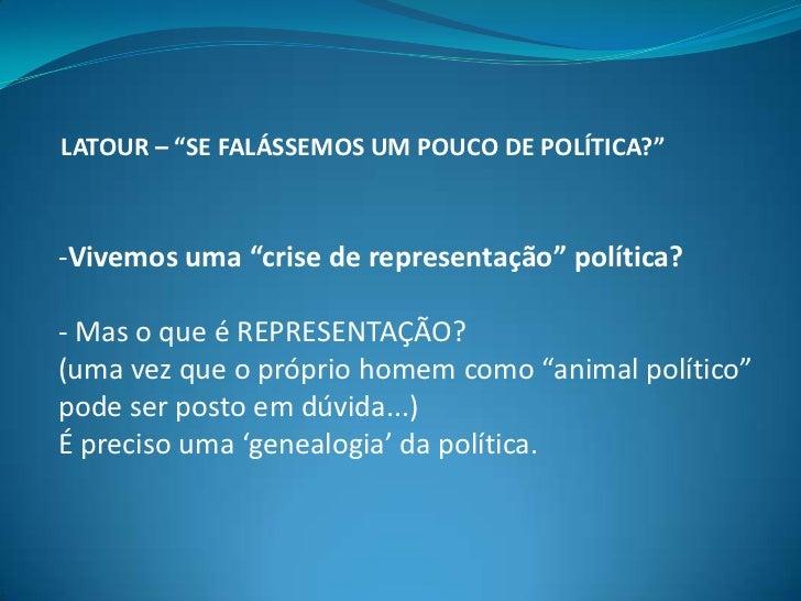 """LATOUR – """"SE FALÁSSEMOS UM POUCO DE POLÍTICA?"""" <br /><ul><li>Vivemos uma """"crise de representação"""" política?</li></ul>- Mas..."""