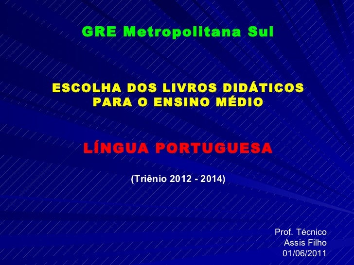 GRE Metropolitana Sul ESCOLHA DOS LIVROS DIDÁTICOS PARA O ENSINO MÉDIO LÍNGUA PORTUGUESA (Triênio 2012 - 2014) Prof. Técni...