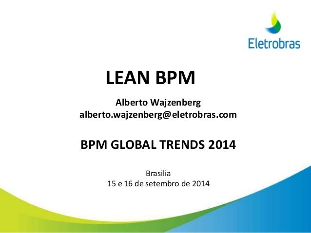 LEAN BPM Alberto Wajzenberg alberto.wajzenberg@eletrobras.com BPM GLOBAL TRENDS 2014 Brasilia 15 e 16 de setembro de 2014