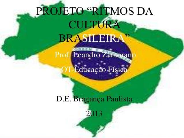 """PROJETO """"RITMOS DA     CULTURA   BRASILEIRA""""  Prof. Leandro Zamorano    OT-Educação Física   D.E. Bragança Paulista       ..."""