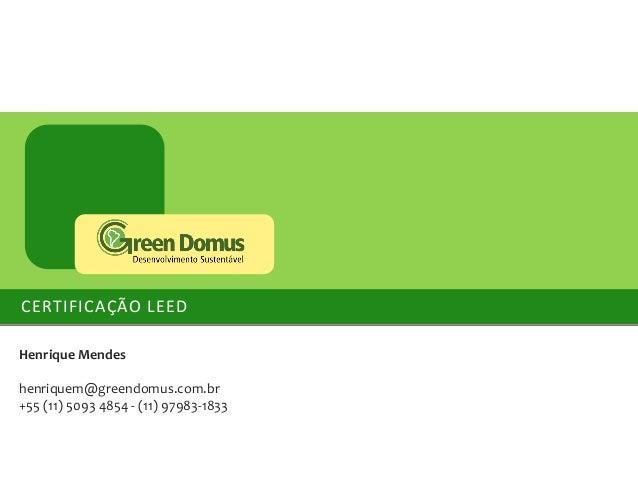 CERTIFICAÇÃO LEED Henrique Mendes henriquem@greendomus.com.br +55 (11) 5093 4854 - (11) 97983-1833
