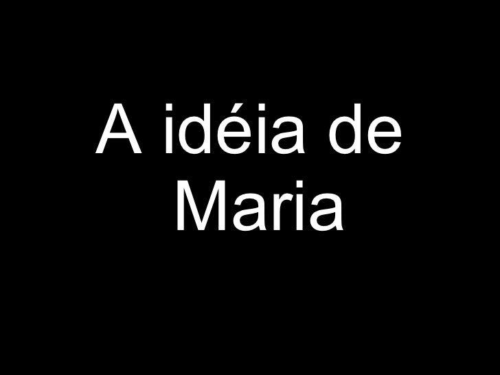 <ul><li>A idéia de Maria </li></ul>