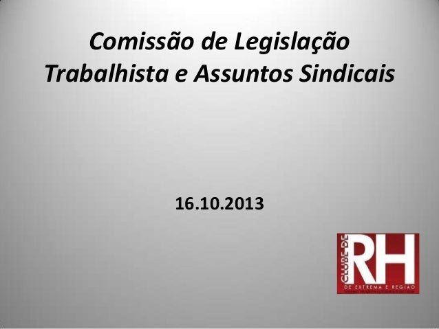 Comissão de Legislação Trabalhista e Assuntos Sindicais  16.10.2013