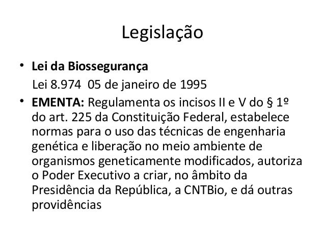 Legislação • Lei da Biossegurança Lei 8.974 05 de janeiro de 1995 • EMENTA: Regulamenta os incisos II e V do § 1º do art. ...