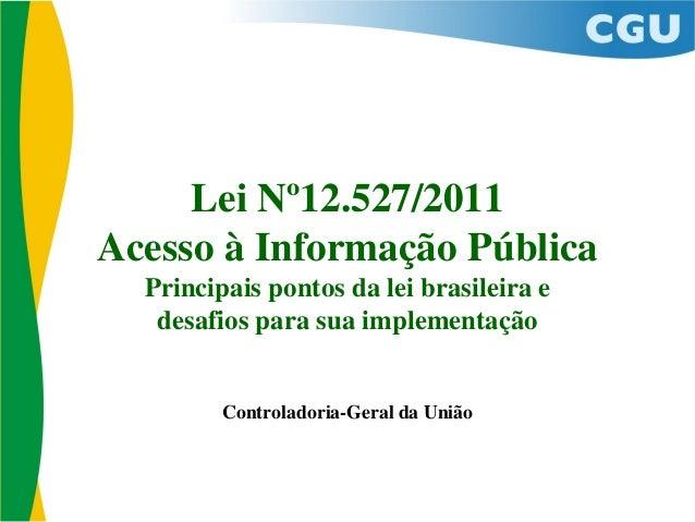 Lei Nº12.527/2011 Acesso à Informação Pública Principais pontos da lei brasileira e desafios para sua implementação Contro...