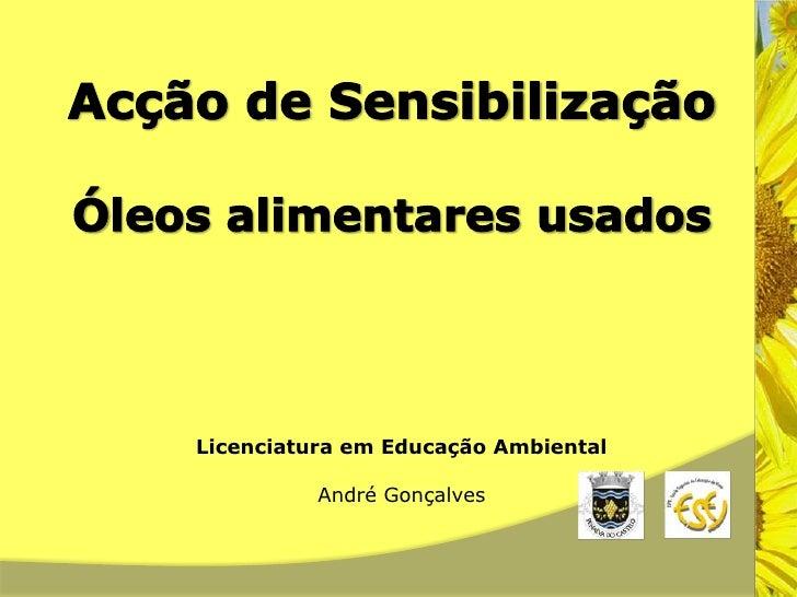Acção de Sensibilização<br />Óleos alimentares usados<br />Licenciatura em Educação Ambiental<br />André Gonçalves<br />