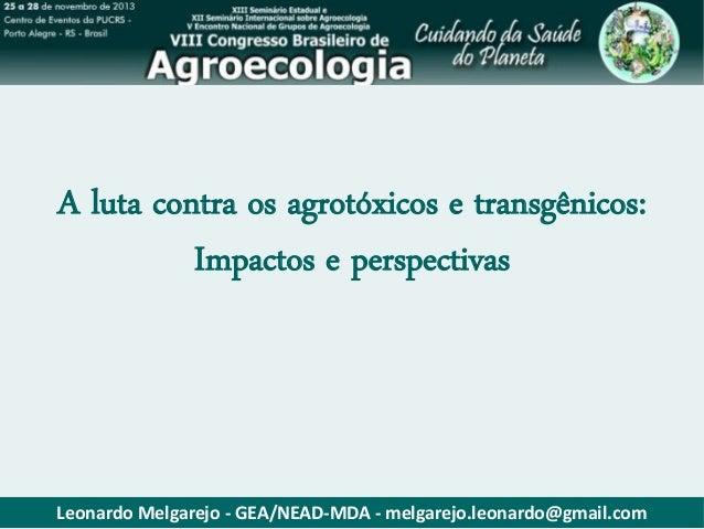 A luta contra os agrotóxicos e transgênicos: Impactos e perspectivas  Leonardo Melgarejo - GEA/NEAD-MDA - melgarejo.leonar...
