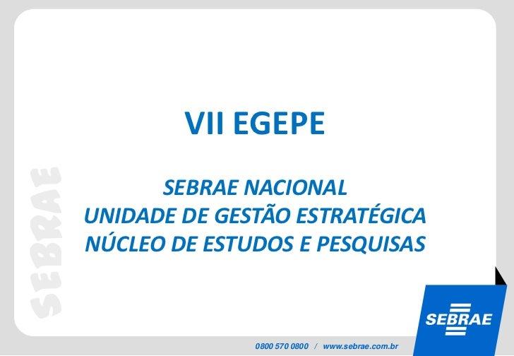VII EGEPESEBRAE               SEBRAE NACIONAL         UNIDADE DE GESTÃO ESTRATÉGICA         NÚCLEO DE ESTUDOS E PESQUISAS ...