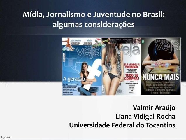 Mídia, Jornalismo e Juventude no Brasil: algumas considerações Valmir Araújo Liana Vidigal Rocha Universidade Federal do T...
