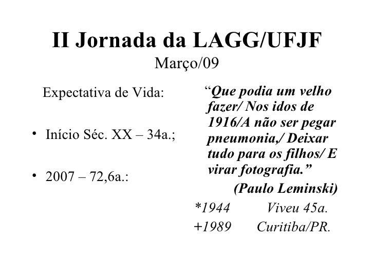 II Jornada da LAGG/UFJF Março/09 <ul><li>Expectativa de Vida: </li></ul><ul><li>Início Séc. XX – 34a.; </li></ul><ul><li>2...