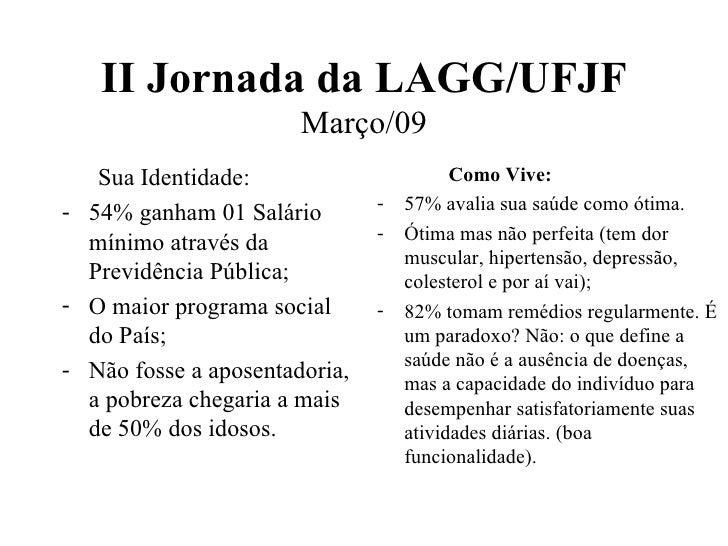 II Jornada da LAGG/UFJF Março/09 <ul><li>Sua Identidade: </li></ul><ul><li>54% ganham 01 Salário mínimo através da Previdê...