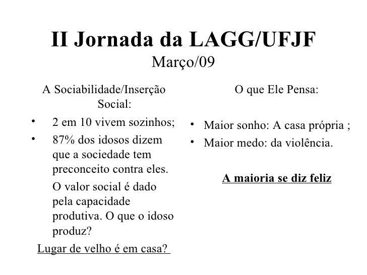 II Jornada da LAGG/UFJF Março/09 <ul><li>A Sociabilidade/Inserção Social: </li></ul><ul><li>2 em 10 vivem sozinhos; </li><...