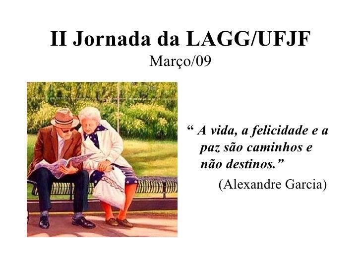 """II Jornada da LAGG/UFJF Março/09 <ul><li>""""  A vida, a felicidade e a paz são caminhos e não destinos.""""  </li></ul><ul><li>..."""