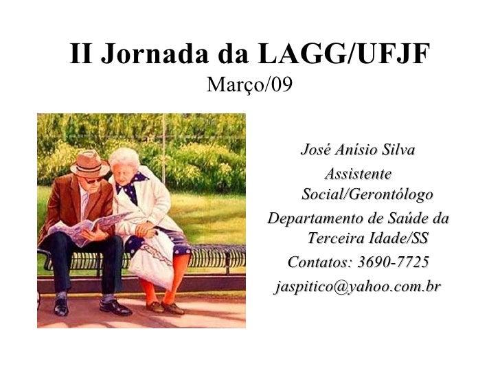 II Jornada da LAGG/UFJF Março/09 <ul><li>José Anísio Silva </li></ul><ul><li>Assistente Social/Gerontólogo </li></ul><ul><...