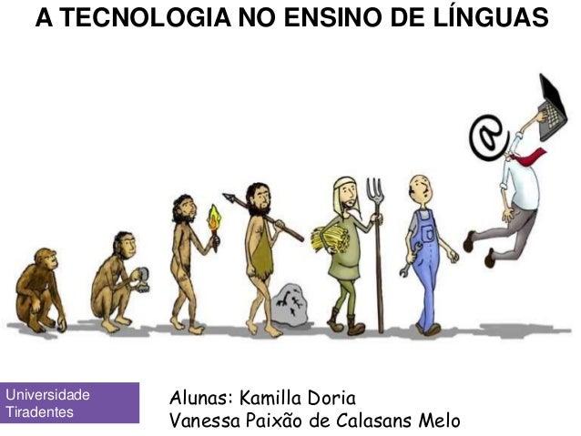 A TECNOLOGIA NO ENSINO DE LÍNGUAS Alunas: Kamilla Doria Vanessa Paixão de Calasans Melo Universidade Tiradentes