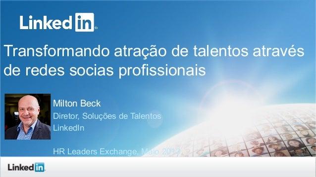 Transformando atração de talentos atravésde redes socias profissionaisMilton BeckDiretor, Soluções de TalentosLinkedInHR L...