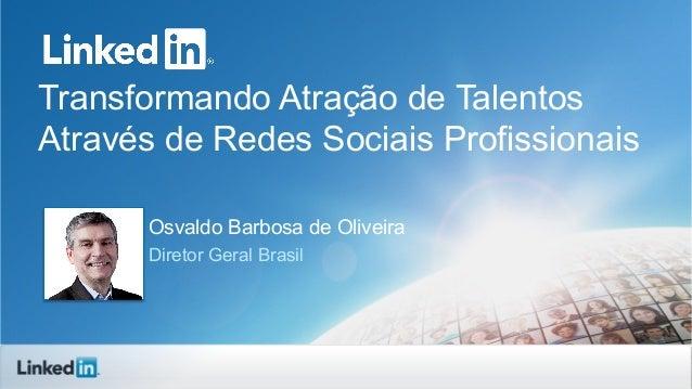 Transformando Atração de TalentosAtravés de Redes Sociais ProfissionaisOsvaldo Barbosa de OliveiraDiretor Geral Brasil