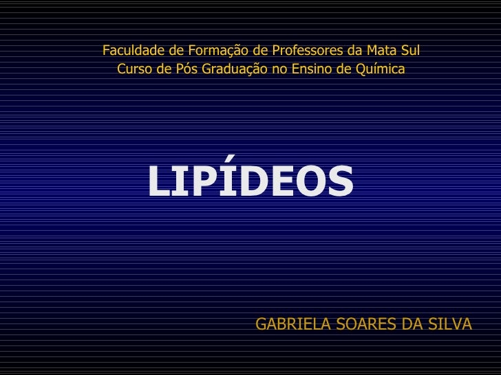 LIPÍDEOS Faculdade de Formação de Professores da Mata Sul Curso de Pós Graduação no Ensino de Química GABRIELA SOARES DA S...