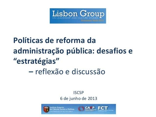 """Políticas de reforma da administração pública: desafios e """"estratégias"""" – reflexão e discussão ISCSP 6 de junho de 2013"""