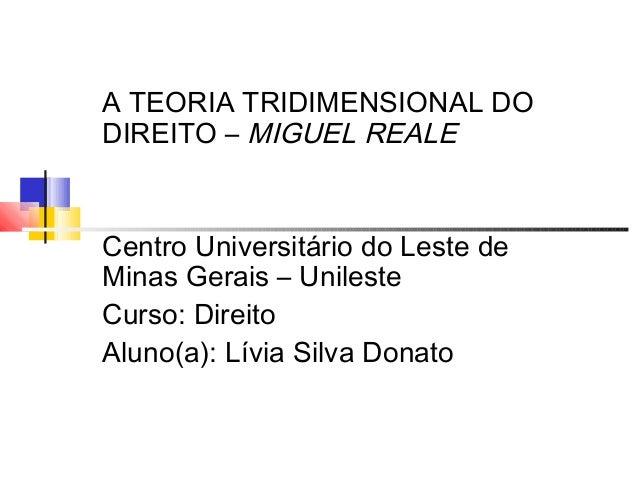 A TEORIA TRIDIMENSIONAL DO DIREITO – MIGUEL REALE  Centro Universitário do Leste de Minas Gerais – Unileste Curso: Direito...