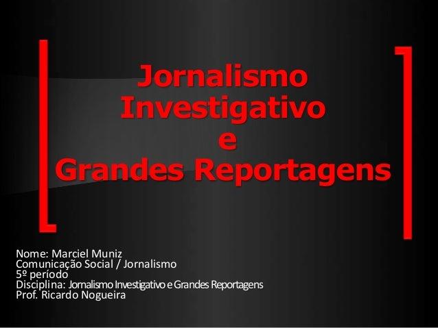 Jornalismo Investigativo e Grandes Reportagens Nome: Marciel Muniz Comunicação Social / Jornalismo 5º período Disciplina: ...