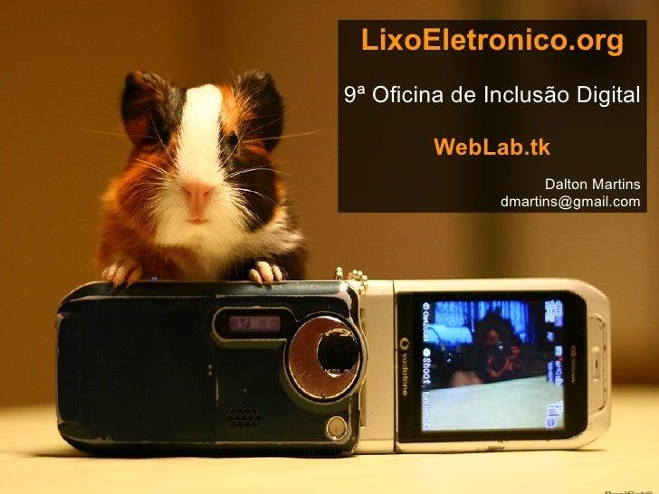LixoEletronico.org 9ª Oficina de Inclusão Digital WebLab.tk Dalton Martins [email_address] Fonte das imagens: Flickr
