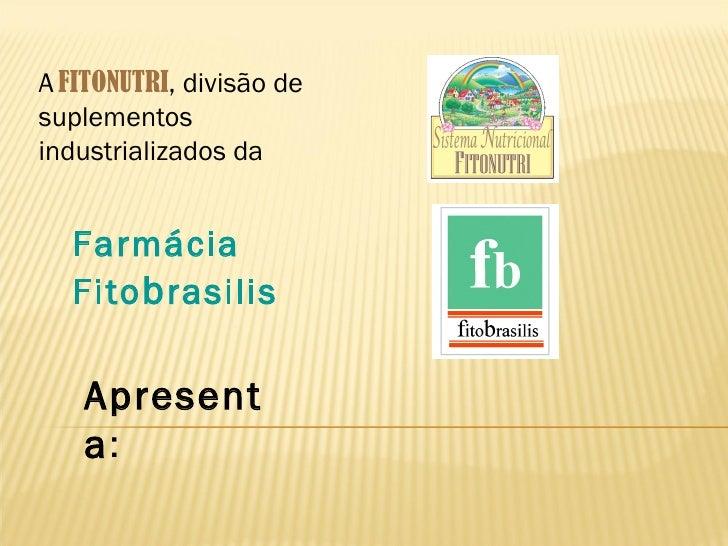 A FITONUTRI, divisão desuplementosindustrializados da  Farmácia  Fito b rasilis   Apresent   a: