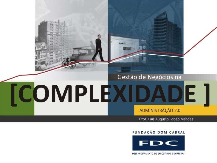 Gestão de Negócios na[COMPLEXIDADE ]ADMINISTRAÇÃO 2.0               Prof. Luis Augusto Lobão Mendes