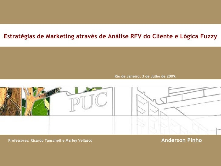 Rio de Janeiro, 3 de Julho de 2009. Estratégias de Marketing através de Análise RFV do Cliente e Lógica Fuzzy Anderson Pinho
