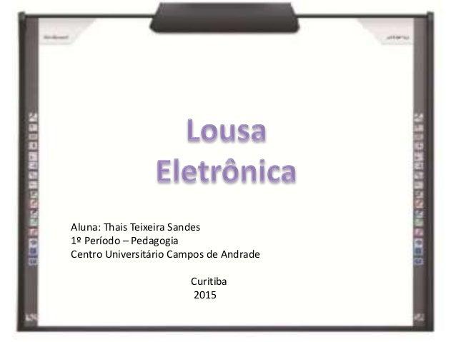 Aluna: Thais Teixeira Sandes 1º Período – Pedagogia Centro Universitário Campos de Andrade Curitiba 2015