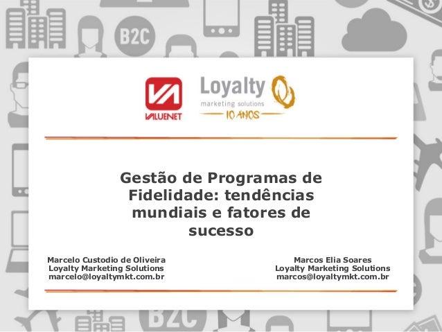 Gestão de Programas de Fidelidade: tendências mundiais e fatores de sucesso Marcelo Custodio de Oliveira Loyalty Marketing...