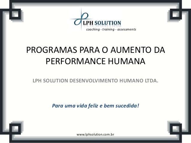 coaching - training - assessmentswww.lphsolution.com.brPROGRAMAS PARA O AUMENTO DAPERFORMANCE HUMANALPH SOLUTION DESENVOLV...