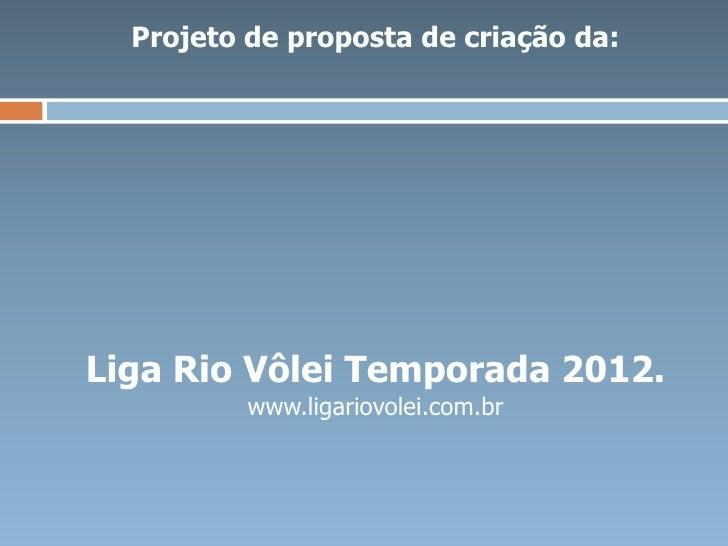 Projeto de proposta de criação da:Liga Rio Vôlei Temporada 2012.          www.ligariovolei.com.br